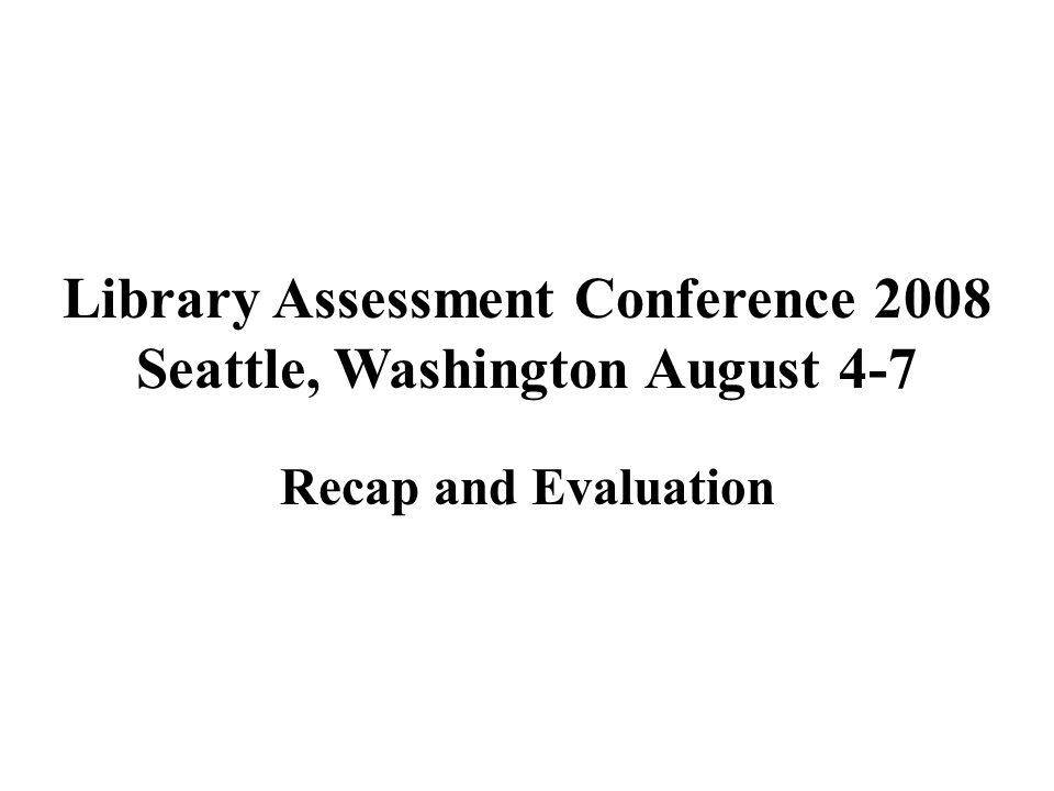 Library Assessment Conference 2008 Seattle, Washington August 4-7 Recap and Evaluation