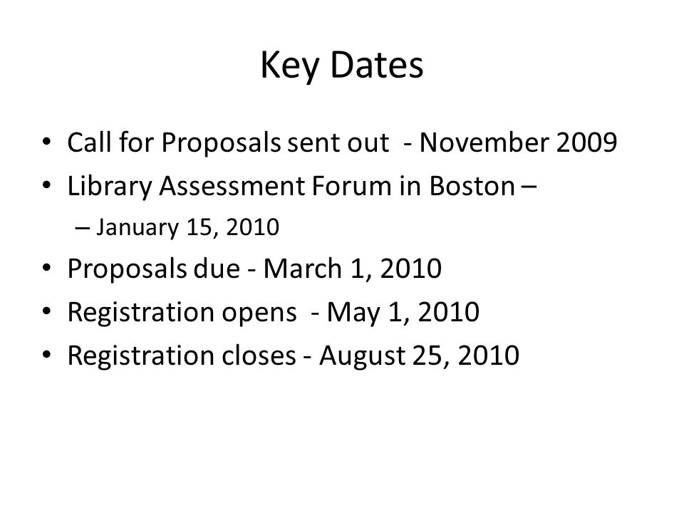Key Dates Call for Proposals sent out - November 2009 Library Assessment Forum in Boston – – January 15, 2010 Proposals due - March 1, 2010 Registration opens - May 1, 2010 Registration closes - August 25, 2010