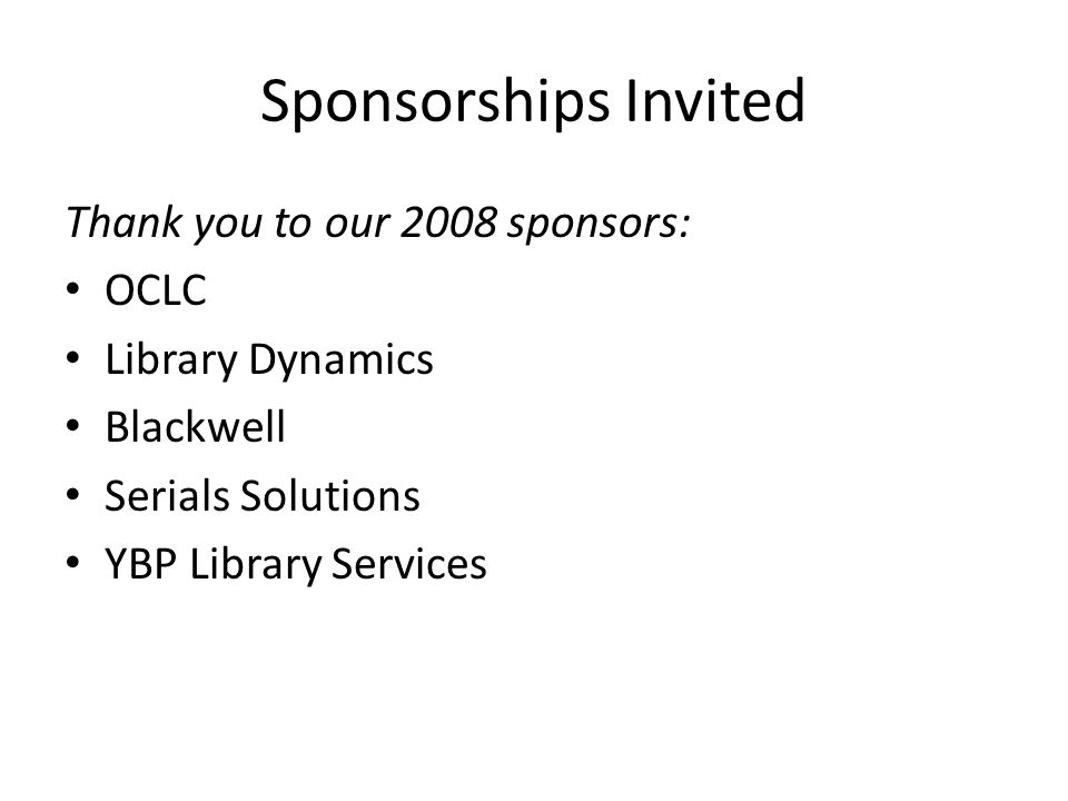 Sponsorships Invited Thank you to our 2008 sponsors: OCLC Library Dynamics Blackwell Serials Solutions YBP Library Services