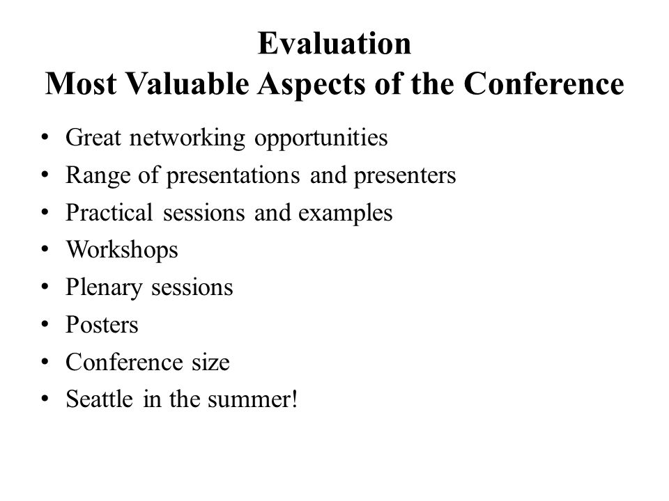 Evaluation Most Valuable Aspects of the Conference Great networking opportunities Range of presentations and presenters Practical sessions and examples Workshops Plenary sessions Posters Conference size Seattle in the summer!
