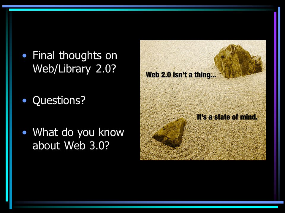 Final thoughts on Web/Library 2.0 Questions What do you know about Web 3.0