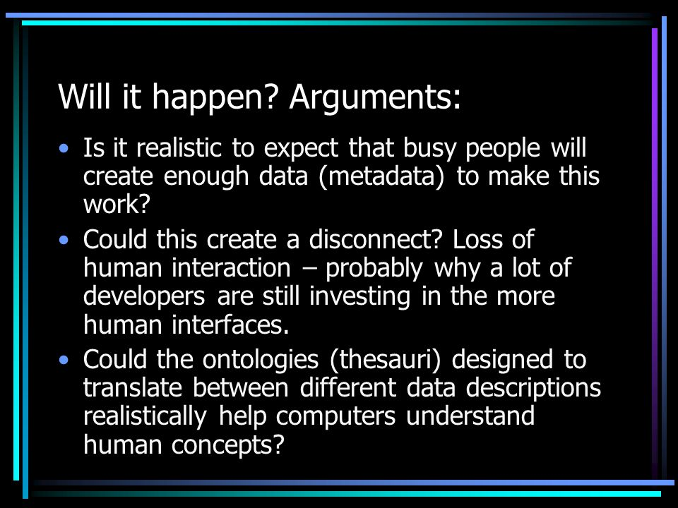 Will it happen? Arguments: Is it realistic to expect that busy people will create enough data (metadata) to make this work? Could this create a discon