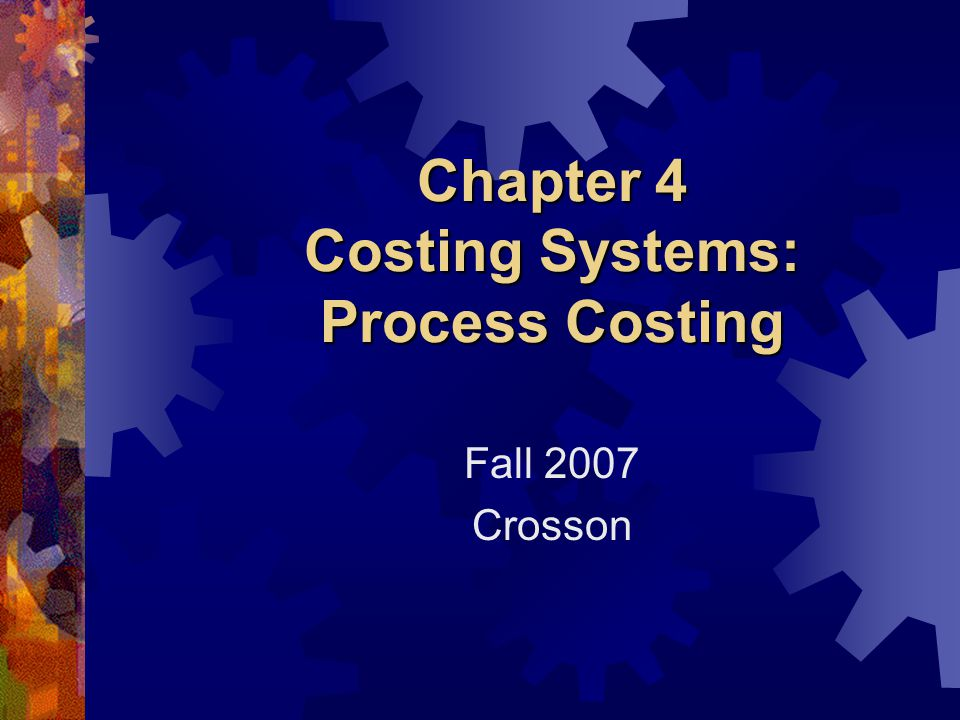 Chapter 4 Costing Systems: Process Costing Fall 2007 Crosson