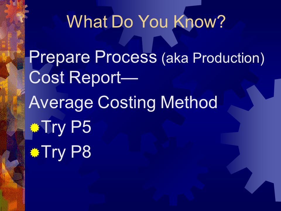 What Do You Know? Prepare Process (aka Production) Cost Report— Average Costing Method  Try P5  Try P8