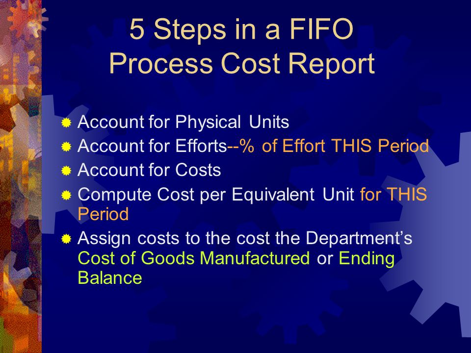 5 Steps in a FIFO Process Cost Report  Account for Physical Units  Account for Efforts--% of Effort THIS Period  Account for Costs  Compute Cost per Equivalent Unit for THIS Period  Assign costs to the cost the Department's Cost of Goods Manufactured or Ending Balance