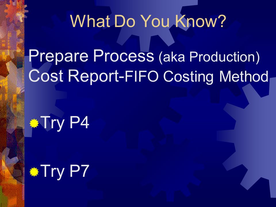 What Do You Know? Prepare Process (aka Production) Cost Report- FIFO Costing Method  Try P4  Try P7