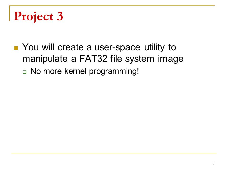 2 Project 3 You will create a user-space utility to manipulate a FAT32 file system image  No more kernel programming!