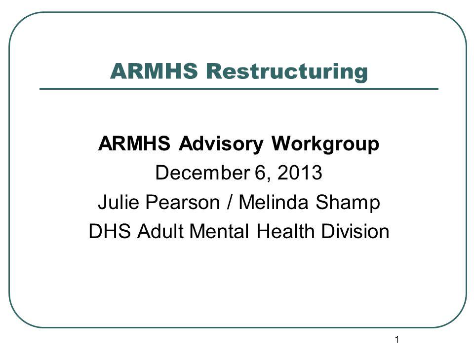 ARMHS Restructuring ARMHS Advisory Workgroup December 6, 2013 Julie Pearson / Melinda Shamp DHS Adult Mental Health Division 1