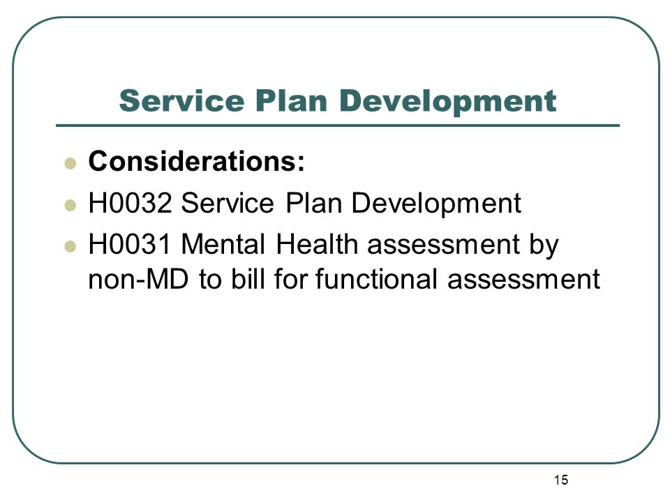 Service Plan Development Considerations: H0032 Service Plan Development H0031 Mental Health assessment by non-MD to bill for functional assessment 15