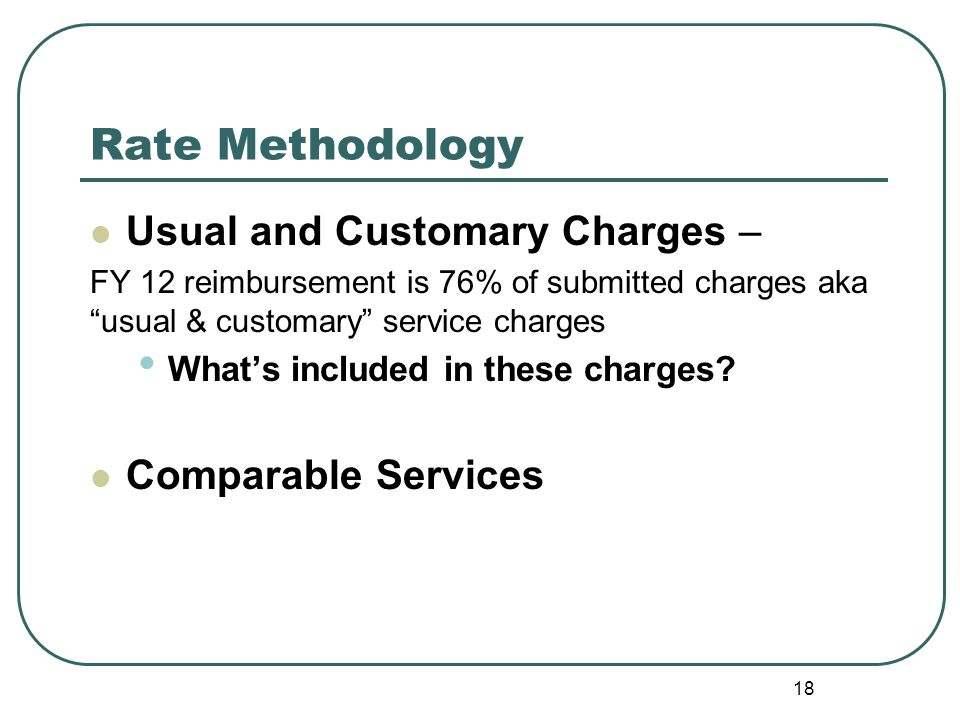 Rate Methodology Usual and Customary Charges – FY 12 reimbursement is 76% of submitted charges aka usual & customary service charges What's included in these charges.