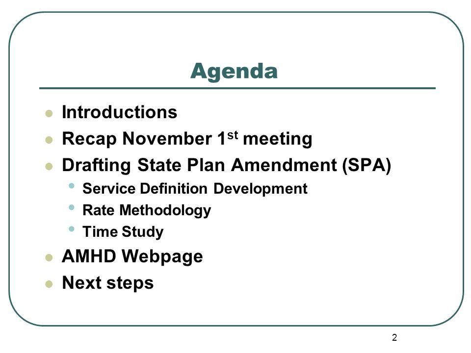 Agenda Introductions Recap November 1 st meeting Drafting State Plan Amendment (SPA) Service Definition Development Rate Methodology Time Study AMHD Webpage Next steps 2