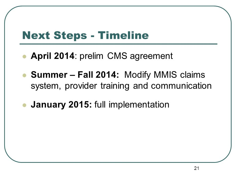 Next Steps - Timeline April 2014: prelim CMS agreement Summer – Fall 2014: Modify MMIS claims system, provider training and communication January 2015: full implementation 21