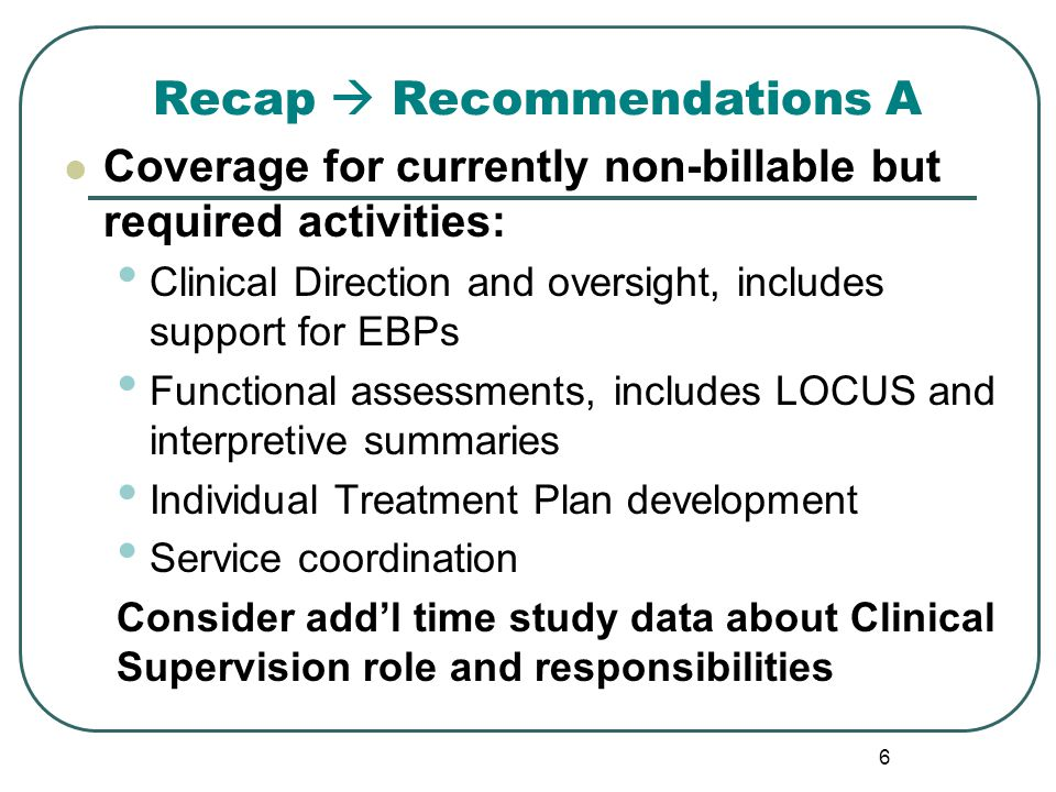 Recap  Recommendations A Coverage for currently non-billable but required activities: Clinical Direction and oversight, includes support for EBPs Functional assessments, includes LOCUS and interpretive summaries Individual Treatment Plan development Service coordination Consider add'l time study data about Clinical Supervision role and responsibilities 6
