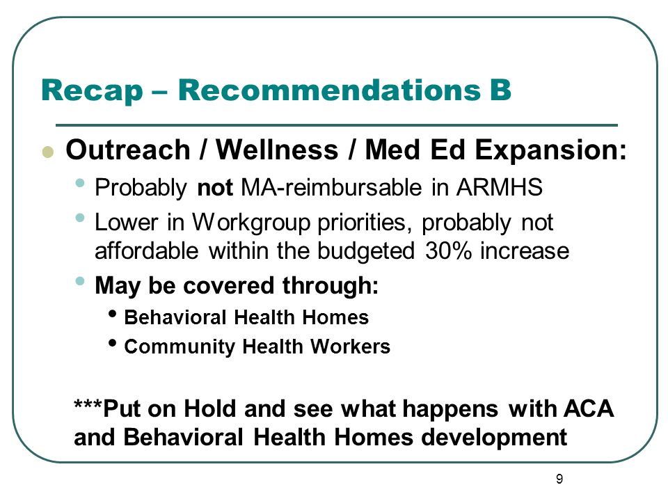 Recap – Recommendations B Outreach / Wellness / Med Ed Expansion: Probably not MA-reimbursable in ARMHS Lower in Workgroup priorities, probably not affordable within the budgeted 30% increase May be covered through: Behavioral Health Homes Community Health Workers ***Put on Hold and see what happens with ACA and Behavioral Health Homes development 9