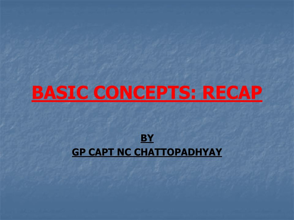 BASIC CONCEPTS: RECAP BY GP CAPT NC CHATTOPADHYAY