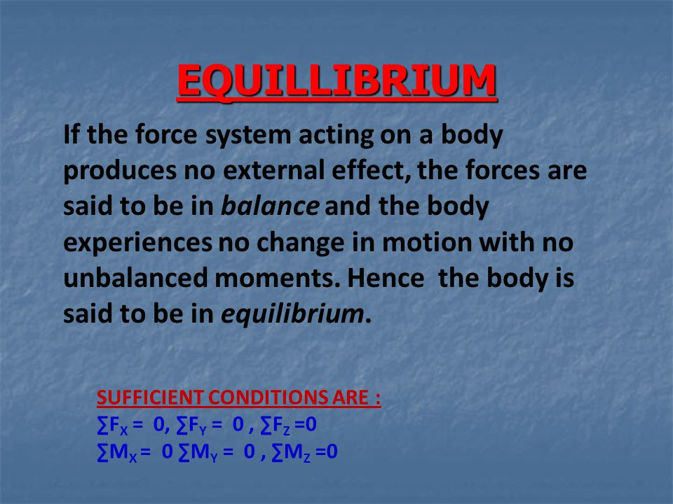 EQUILLIBRIUM If the force system acting on a body produces no external effect, the forces are said to be in balance and the body experiences no change