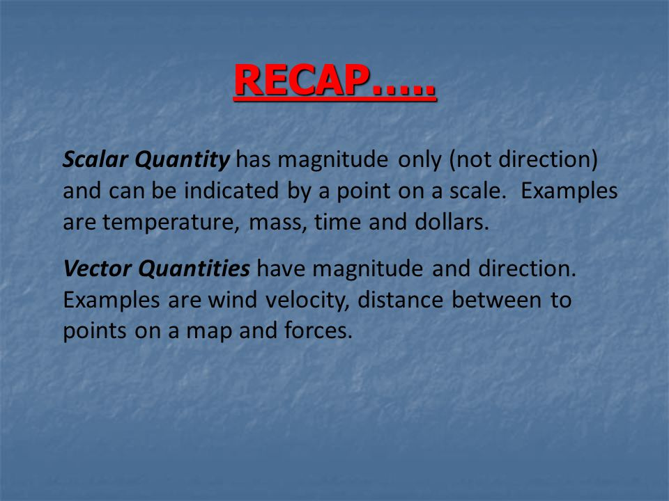 RECAP….. Scalar Quantity has magnitude only (not direction) and can be indicated by a point on a scale. Examples are temperature, mass, time and dolla