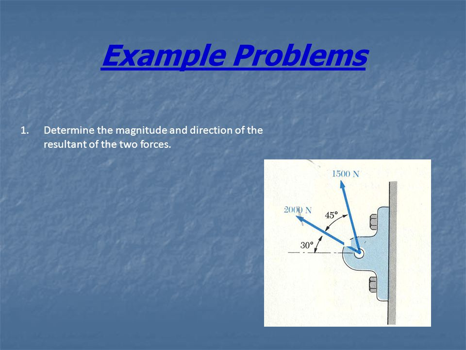 Example Problems 1.Determine the magnitude and direction of the resultant of the two forces.