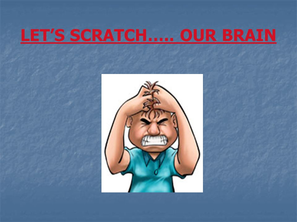 LET'S SCRATCH….. OUR BRAIN