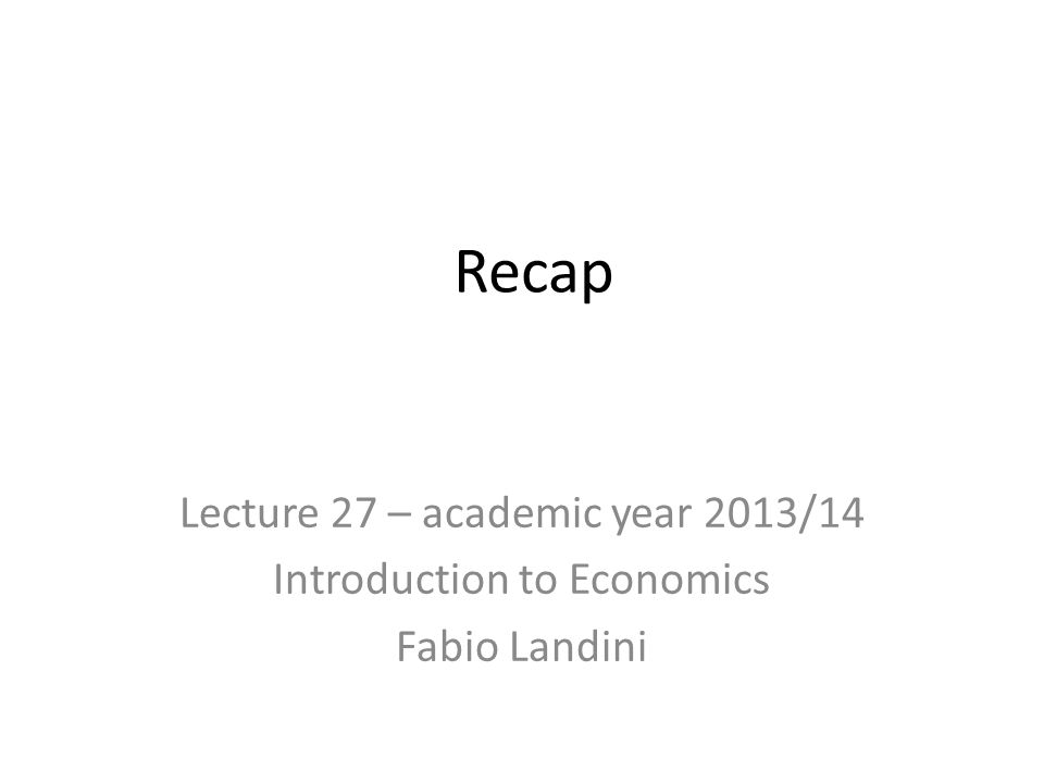 Recap Lecture 27 – academic year 2013/14 Introduction to Economics Fabio Landini