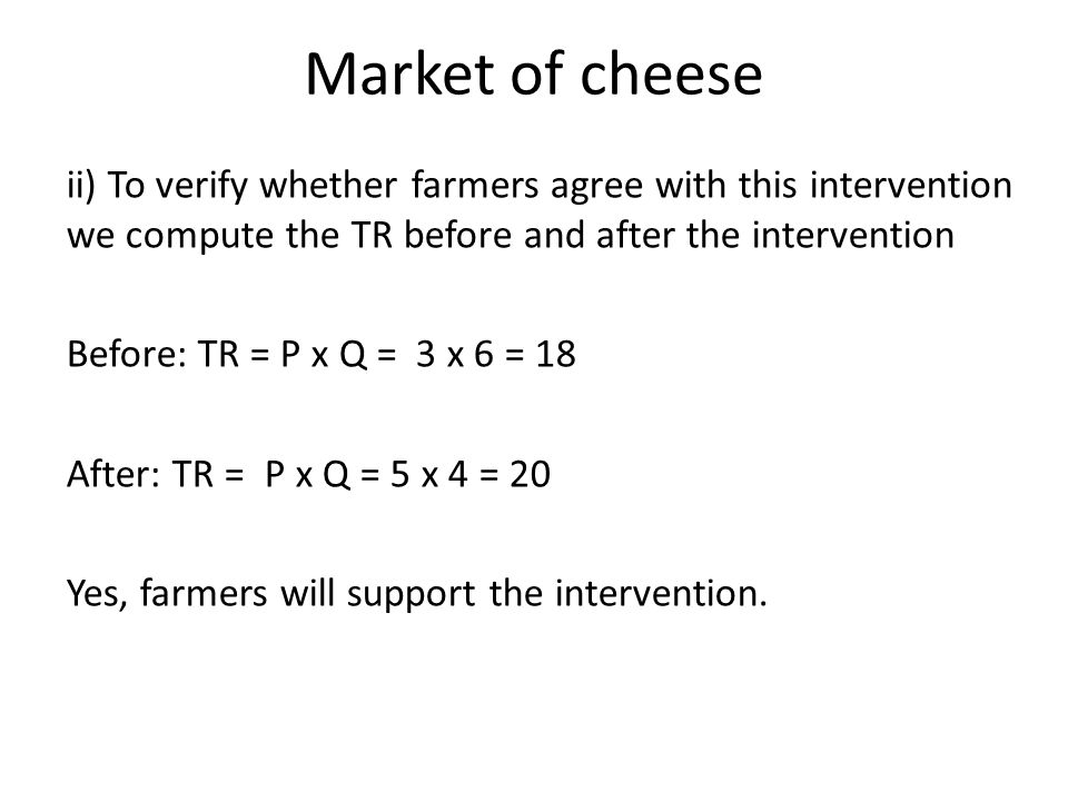 Market of cheese ii) To verify whether farmers agree with this intervention we compute the TR before and after the intervention Before: TR = P x Q = 3 x 6 = 18 After: TR = P x Q = 5 x 4 = 20 Yes, farmers will support the intervention.