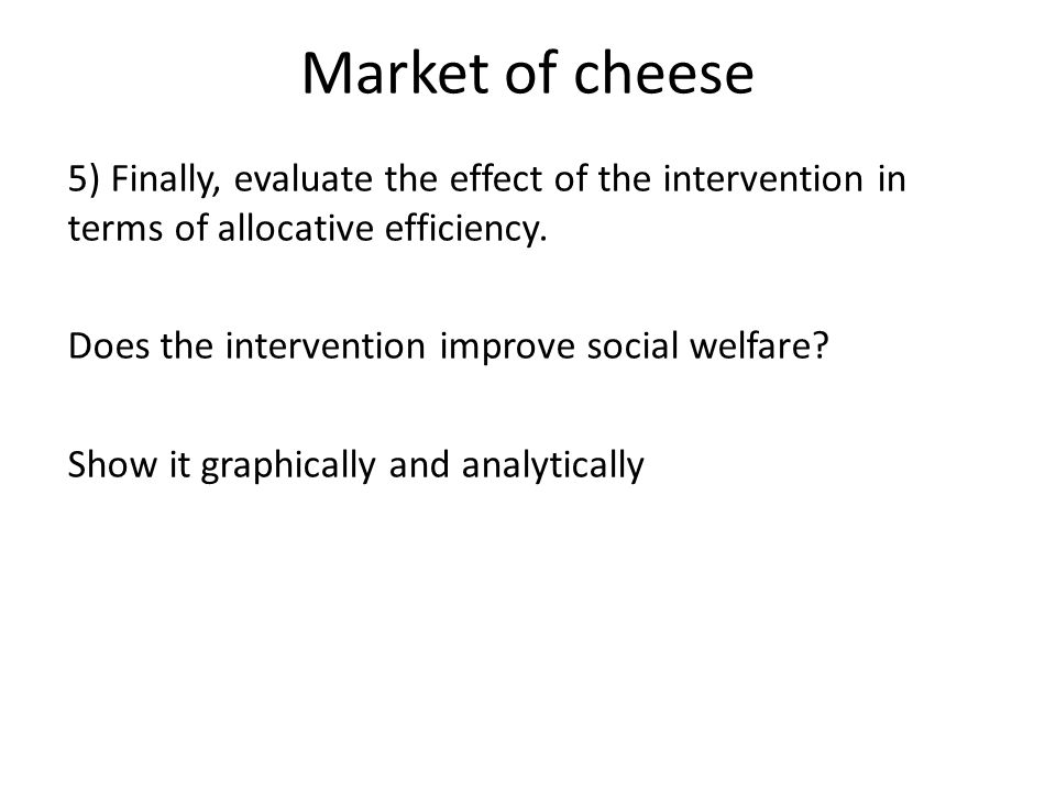 Market of cheese 5) Finally, evaluate the effect of the intervention in terms of allocative efficiency.