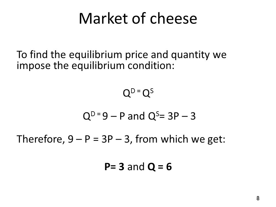 8 To find the equilibrium price and quantity we impose the equilibrium condition: Q D = Q S Q D = 9 – P and Q S = 3P – 3 Therefore, 9 – P = 3P – 3, fr