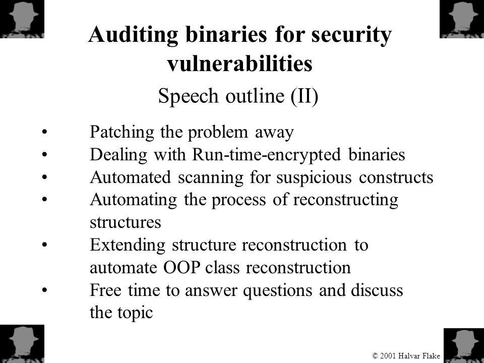 © 2001 Halvar Flake Auditing binaries for security vulnerabilities Speech outline (II) Patching the problem away Dealing with Run-time-encrypted binaries Automated scanning for suspicious constructs Automating the process of reconstructing structures Extending structure reconstruction to automate OOP class reconstruction Free time to answer questions and discuss the topic