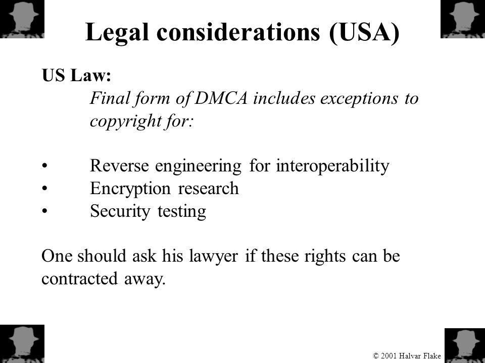 © 2001 Halvar Flake Legal considerations (USA) US Law: Final form of DMCA includes exceptions to copyright for: Reverse engineering for interoperability Encryption research Security testing One should ask his lawyer if these rights can be contracted away.