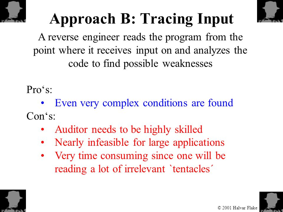 © 2001 Halvar Flake Approach B: Tracing Input A reverse engineer reads the program from the point where it receives input on and analyzes the code to find possible weaknesses Pro's: Even very complex conditions are found Con's: Auditor needs to be highly skilled Nearly infeasible for large applications Very time consuming since one will be reading a lot of irrelevant `tentacles´