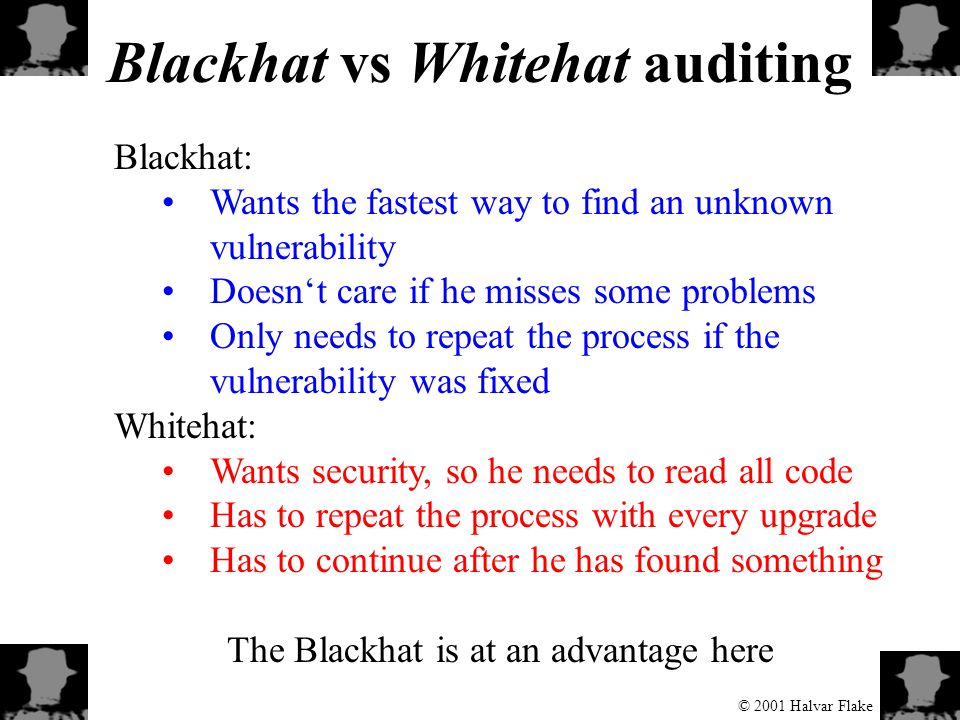 © 2001 Halvar Flake Blackhat vs Whitehat auditing Blackhat: Wants the fastest way to find an unknown vulnerability Doesn't care if he misses some problems Only needs to repeat the process if the vulnerability was fixed Whitehat: Wants security, so he needs to read all code Has to repeat the process with every upgrade Has to continue after he has found something The Blackhat is at an advantage here