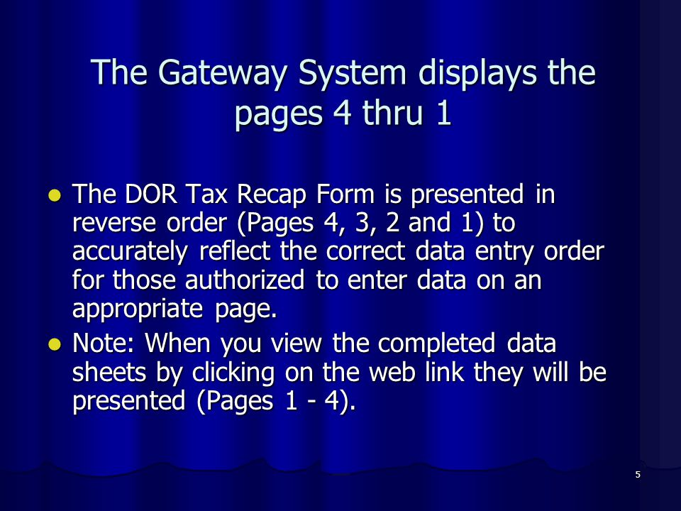 5 The Gateway System displays the pages 4 thru 1 The DOR Tax Recap Form is presented in reverse order (Pages 4, 3, 2 and 1) to accurately reflect the correct data entry order for those authorized to enter data on an appropriate page.