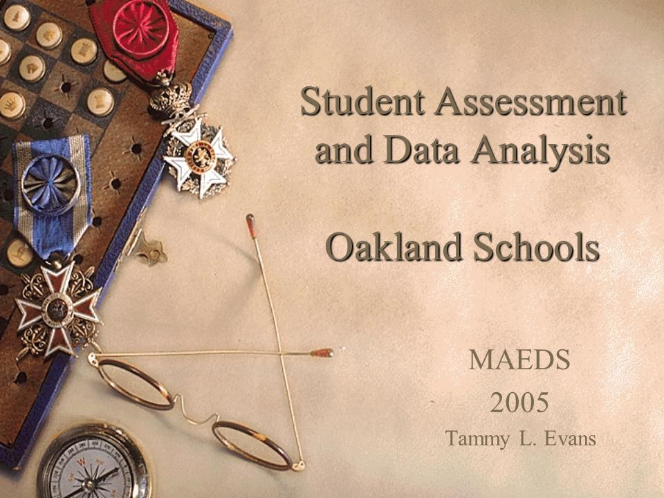 Student Assessment and Data Analysis Oakland Schools MAEDS 2005 Tammy L. Evans