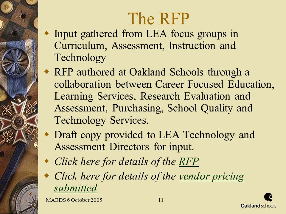 MAEDS 6 October 200511 The RFP  Input gathered from LEA focus groups in Curriculum, Assessment, Instruction and Technology  RFP authored at Oakland Schools through a collaboration between Career Focused Education, Learning Services, Research Evaluation and Assessment, Purchasing, School Quality and Technology Services.