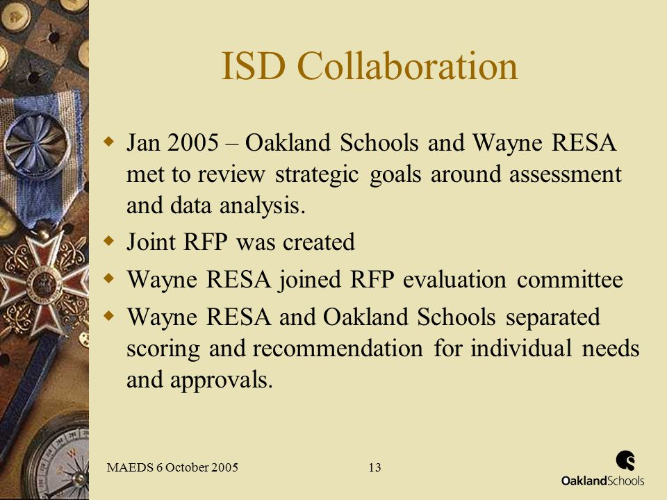 MAEDS 6 October 200513 ISD Collaboration  Jan 2005 – Oakland Schools and Wayne RESA met to review strategic goals around assessment and data analysis.
