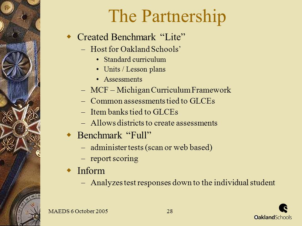 MAEDS 6 October 200528 The Partnership  Created Benchmark Lite – Host for Oakland Schools' Standard curriculum Units / Lesson plans Assessments – MCF – Michigan Curriculum Framework – Common assessments tied to GLCEs – Item banks tied to GLCEs – Allows districts to create assessments  Benchmark Full – administer tests (scan or web based) – report scoring  Inform – Analyzes test responses down to the individual student