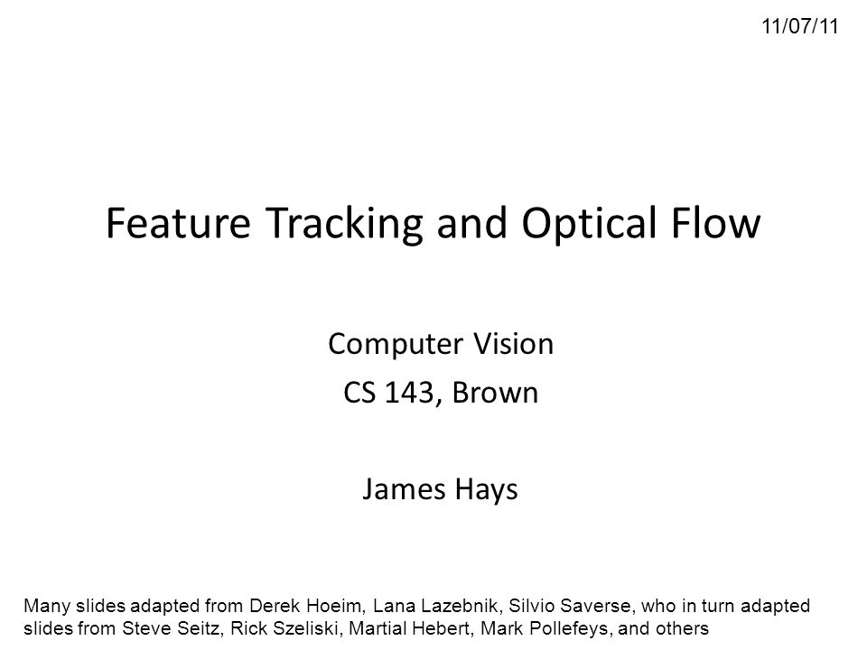 Feature Tracking and Optical Flow Computer Vision CS 143, Brown James Hays 11/07/11 Many slides adapted from Derek Hoeim, Lana Lazebnik, Silvio Savers