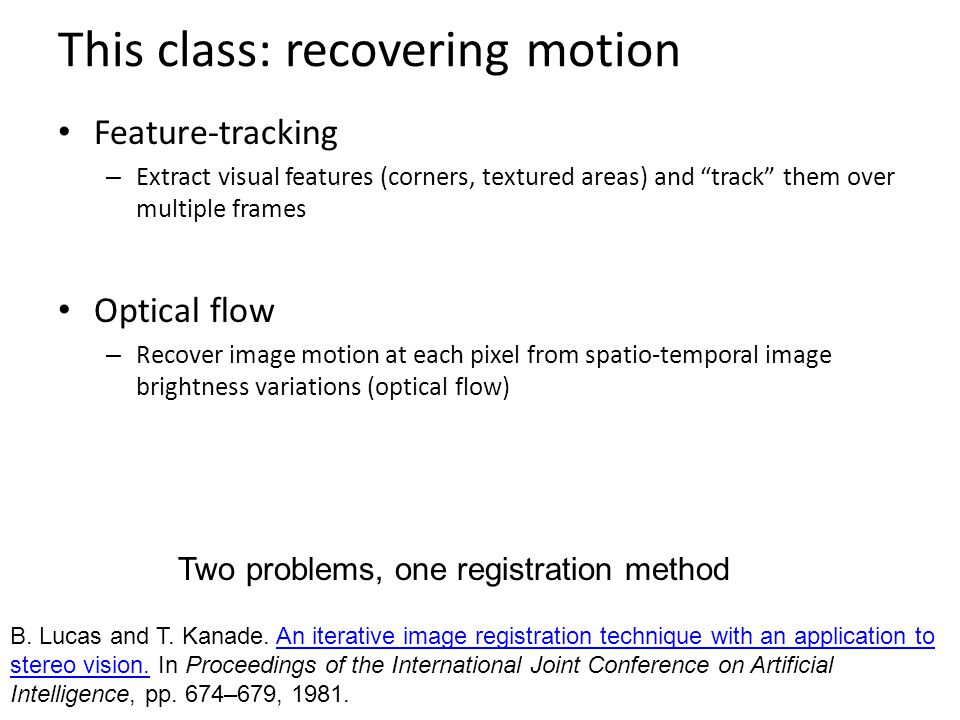 "This class: recovering motion Feature-tracking – Extract visual features (corners, textured areas) and ""track"" them over multiple frames Optical flow"