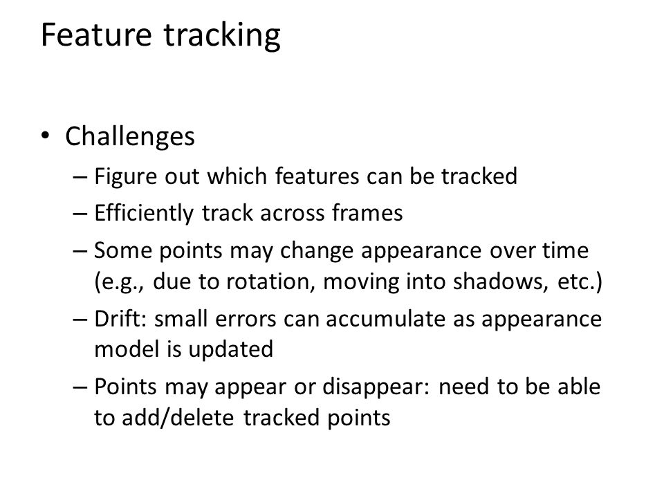 Feature tracking Challenges – Figure out which features can be tracked – Efficiently track across frames – Some points may change appearance over time