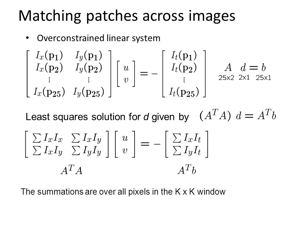 Matching patches across images Overconstrained linear system The summations are over all pixels in the K x K window Least squares solution for d given