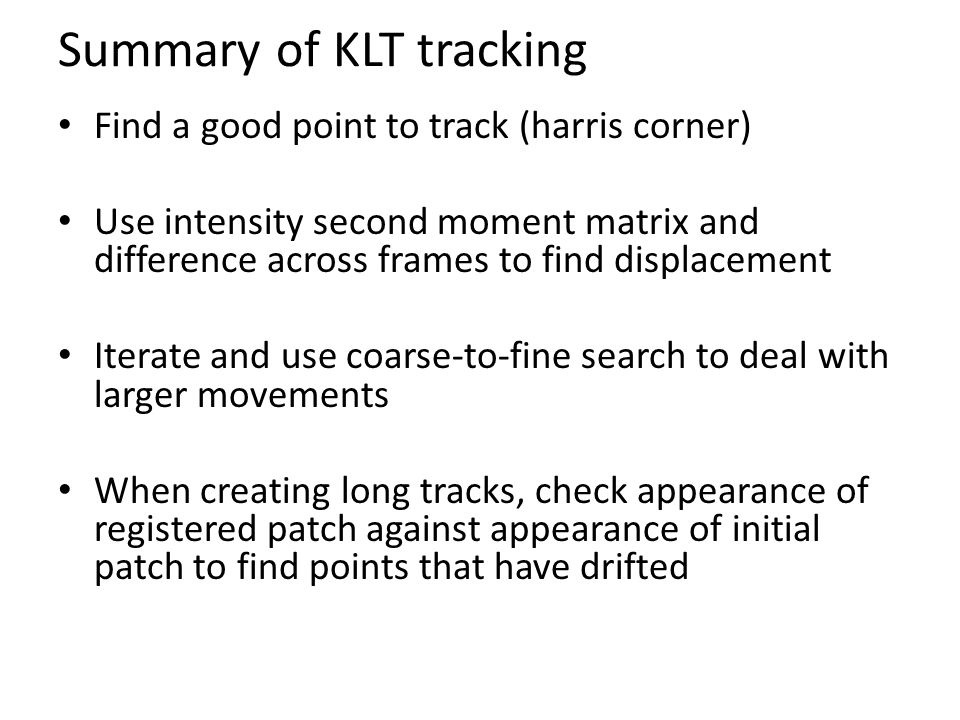 Summary of KLT tracking Find a good point to track (harris corner) Use intensity second moment matrix and difference across frames to find displacemen