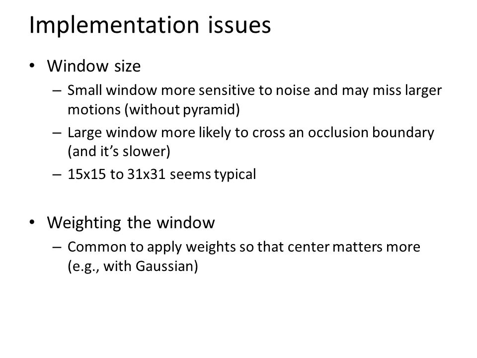 Implementation issues Window size – Small window more sensitive to noise and may miss larger motions (without pyramid) – Large window more likely to c