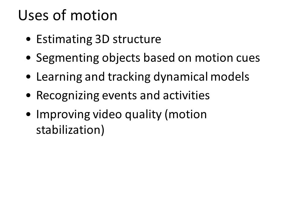 Uses of motion Estimating 3D structure Segmenting objects based on motion cues Learning and tracking dynamical models Recognizing events and activitie