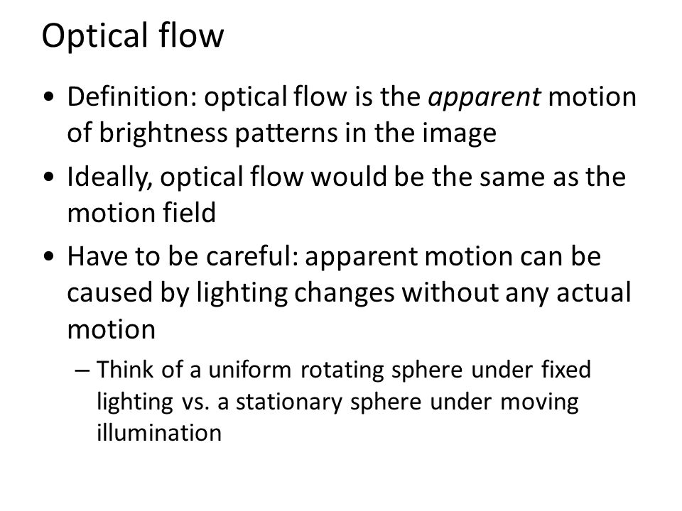 Optical flow Definition: optical flow is the apparent motion of brightness patterns in the image Ideally, optical flow would be the same as the motion