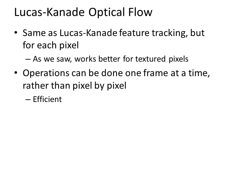 Lucas-Kanade Optical Flow Same as Lucas-Kanade feature tracking, but for each pixel – As we saw, works better for textured pixels Operations can be do