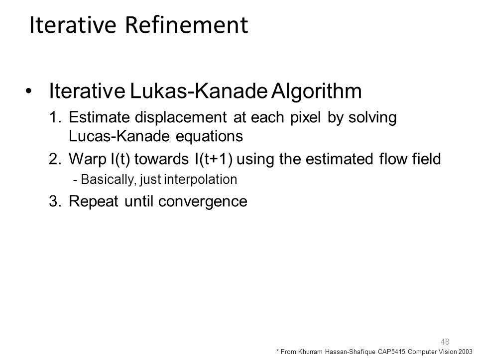 48 Iterative Refinement Iterative Lukas-Kanade Algorithm 1.Estimate displacement at each pixel by solving Lucas-Kanade equations 2.Warp I(t) towards I