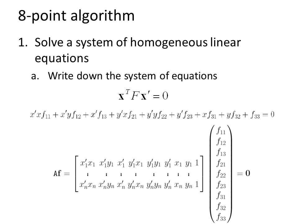8-point algorithm 1.Solve a system of homogeneous linear equations a.Write down the system of equations b.Solve f from Af=0