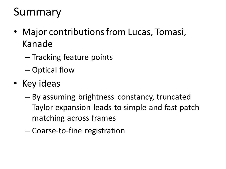 Summary Major contributions from Lucas, Tomasi, Kanade – Tracking feature points – Optical flow Key ideas – By assuming brightness constancy, truncate