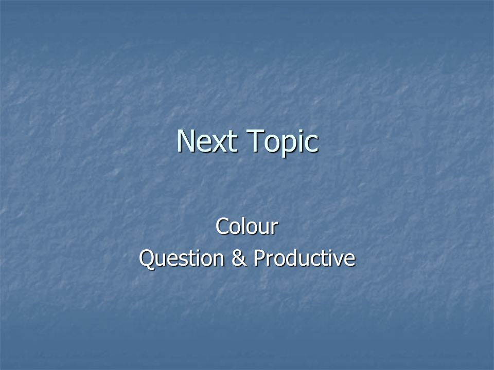 Next Topic Colour Question & Productive