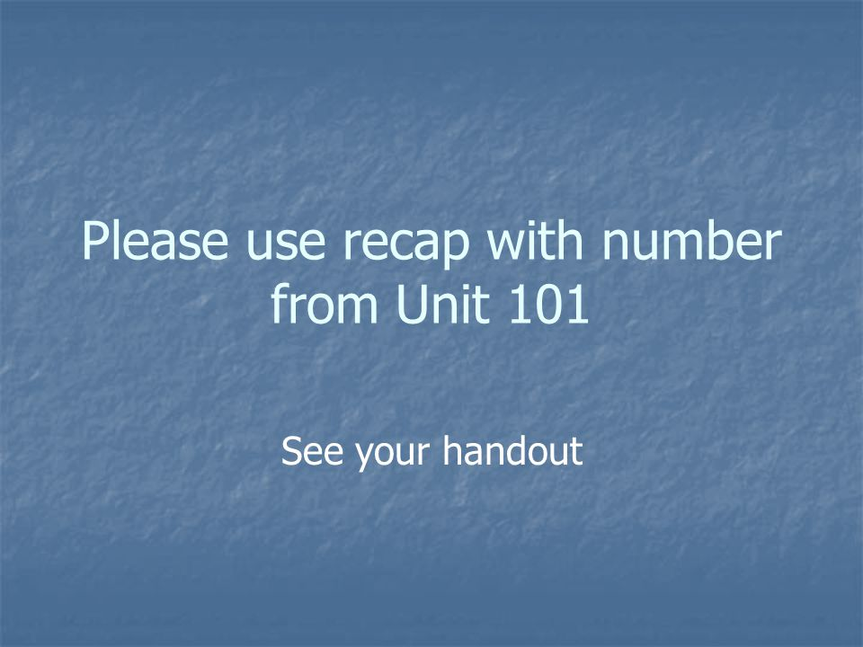 Please use recap with number from Unit 101 See your handout